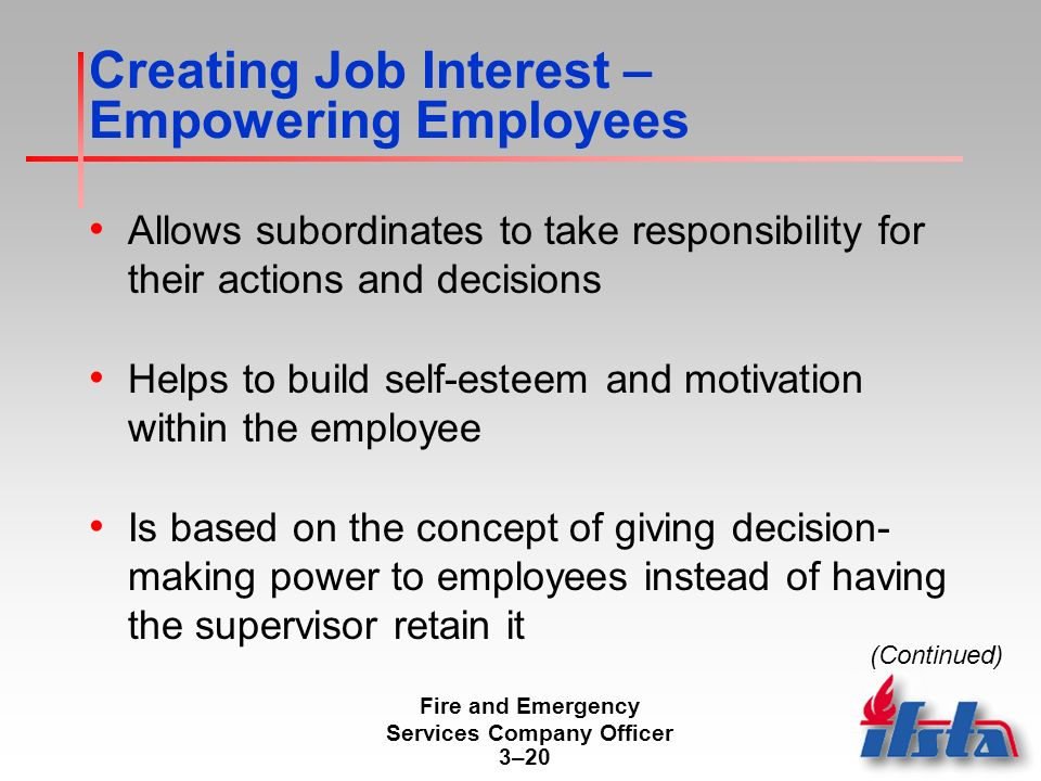 Fire and Emergency Services Company Officer 3–20 Creating Job Interest – Empowering Employees Allows subordinates to take responsibility for their actions and decisions Helps to build self-esteem and motivation within the employee Is based on the concept of giving decision- making power to employees instead of having the supervisor retain it (Continued)