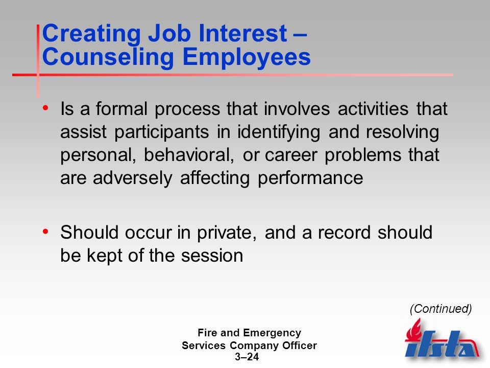 Fire and Emergency Services Company Officer 3–24 Creating Job Interest – Counseling Employees Is a formal process that involves activities that assist participants in identifying and resolving personal, behavioral, or career problems that are adversely affecting performance Should occur in private, and a record should be kept of the session (Continued)