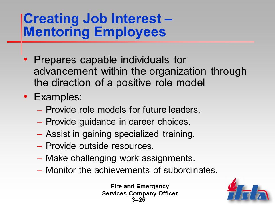 Fire and Emergency Services Company Officer 3–26 Creating Job Interest – Mentoring Employees Prepares capable individuals for advancement within the organization through the direction of a positive role model Examples: –Provide role models for future leaders.