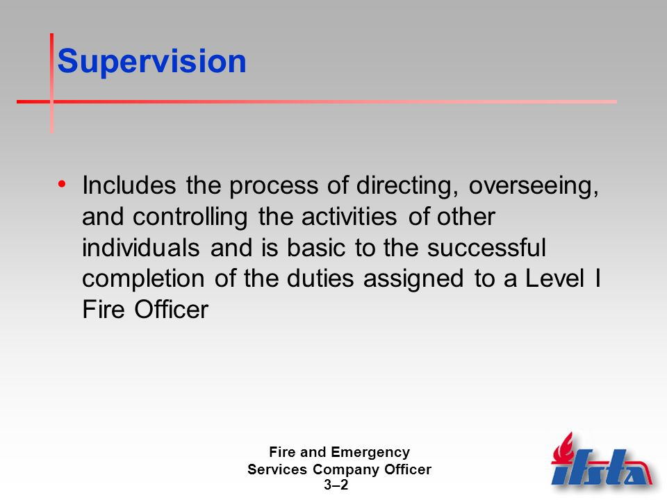 Fire and Emergency Services Company Officer 3–23–2 Supervision Includes the process of directing, overseeing, and controlling the activities of other individuals and is basic to the successful completion of the duties assigned to a Level I Fire Officer