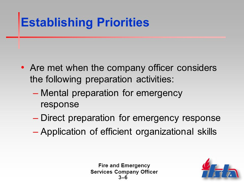 Fire and Emergency Services Company Officer 3–63–6 Establishing Priorities Are met when the company officer considers the following preparation activities: –Mental preparation for emergency response –Direct preparation for emergency response –Application of efficient organizational skills