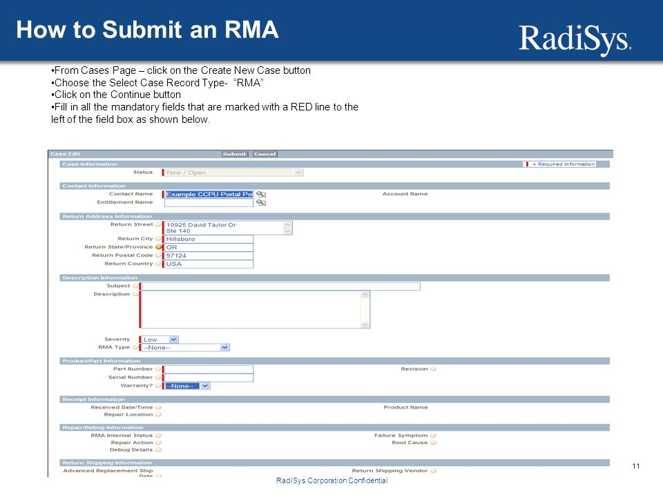 11 RadiSys Corporation Confidential How to Submit an RMA From Cases Page – click on the Create New Case button Choose the Select Case Record Type- RMA Click on the Continue button Fill in all the mandatory fields that are marked with a RED line to the left of the field box as shown below.