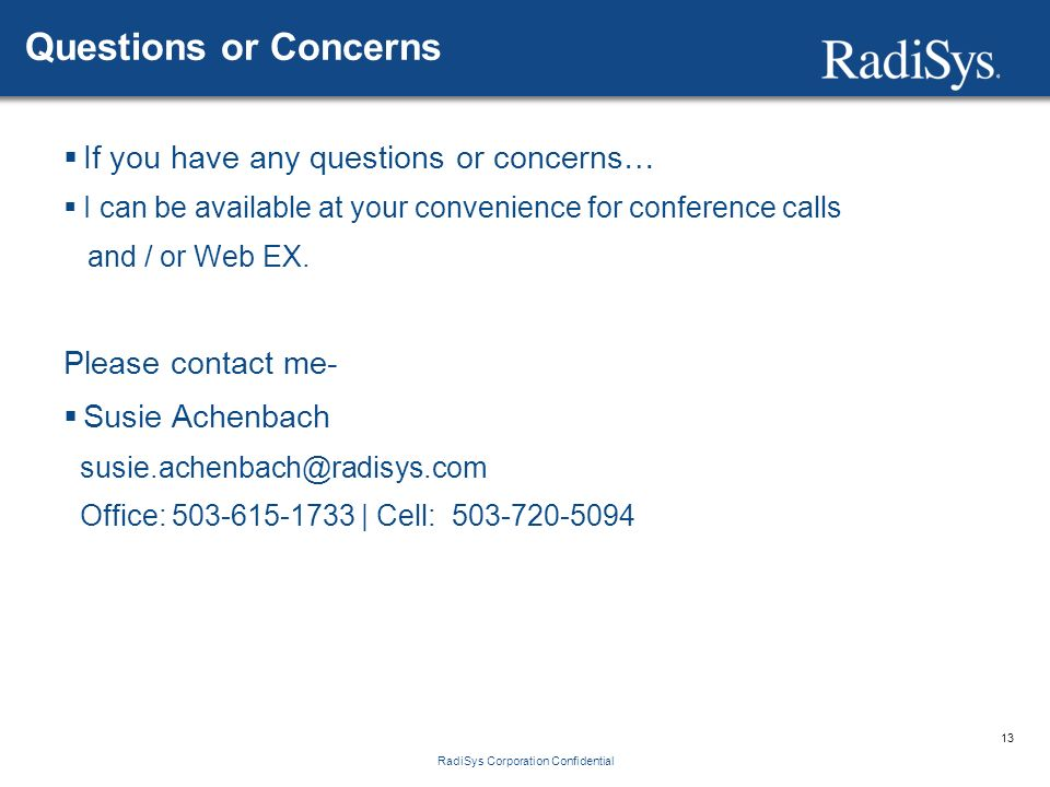 13 RadiSys Corporation Confidential Questions or Concerns  If you have any questions or concerns…  I can be available at your convenience for conference calls and / or Web EX.