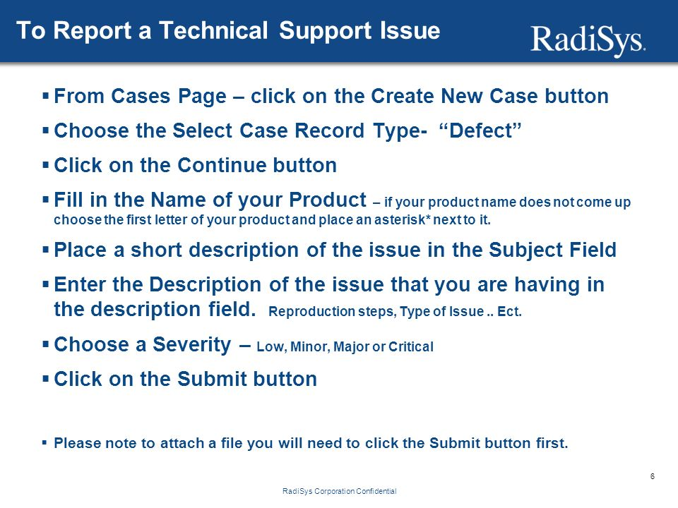 6 RadiSys Corporation Confidential To Report a Technical Support Issue  From Cases Page – click on the Create New Case button  Choose the Select Case Record Type- Defect  Click on the Continue button  Fill in the Name of your Product – if your product name does not come up choose the first letter of your product and place an asterisk* next to it.