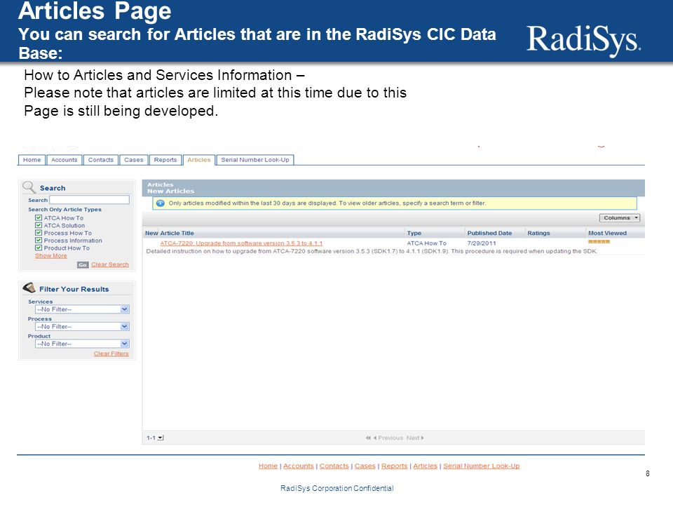 8 RadiSys Corporation Confidential Articles Page You can search for Articles that are in the RadiSys CIC Data Base: How to Articles and Services Information – Please note that articles are limited at this time due to this Page is still being developed.