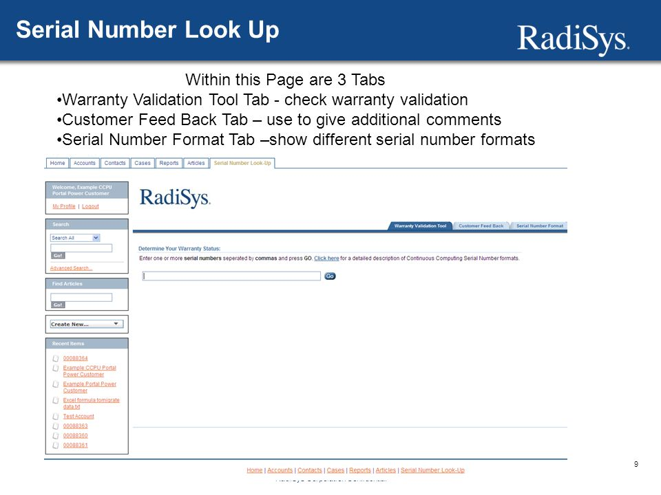 9 RadiSys Corporation Confidential Serial Number Look Up Within this Page are 3 Tabs Warranty Validation Tool Tab - check warranty validation Customer Feed Back Tab – use to give additional comments Serial Number Format Tab –show different serial number formats