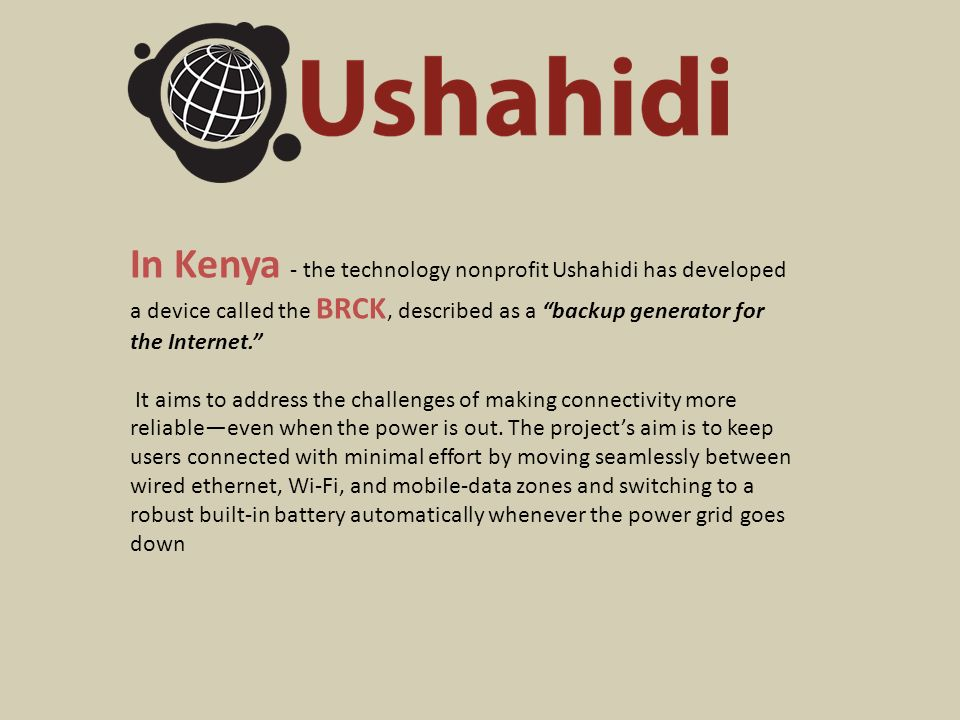 In Kenya - the technology nonprofit Ushahidi has developed a device called the BRCK, described as a backup generator for the Internet. It aims to address the challenges of making connectivity more reliable—even when the power is out.
