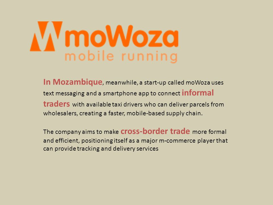 In Mozambique, meanwhile, a start-up called moWoza uses text messaging and a smartphone app to connect informal traders with available taxi drivers who can deliver parcels from wholesalers, creating a faster, mobile-based supply chain.