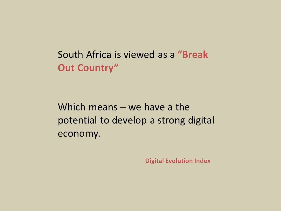 South Africa is viewed as a Break Out Country Which means – we have a the potential to develop a strong digital economy.