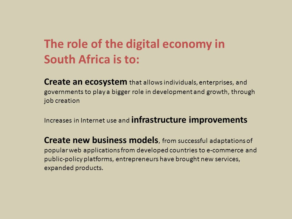 The role of the digital economy in South Africa is to: Create an ecosystem that allows individuals, enterprises, and governments to play a bigger role in development and growth, through job creation Increases in Internet use and infrastructure improvements Create new business models, from successful adaptations of popular web applications from developed countries to e-commerce and public-policy platforms, entrepreneurs have brought new services, expanded products.