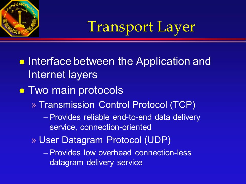Transport Layer l Interface between the Application and Internet layers l Two main protocols »Transmission Control Protocol (TCP) –Provides reliable end-to-end data delivery service, connection-oriented »User Datagram Protocol (UDP) –Provides low overhead connection-less datagram delivery service