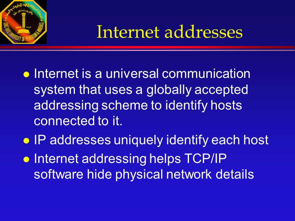 Internet addresses l Internet is a universal communication system that uses a globally accepted addressing scheme to identify hosts connected to it.