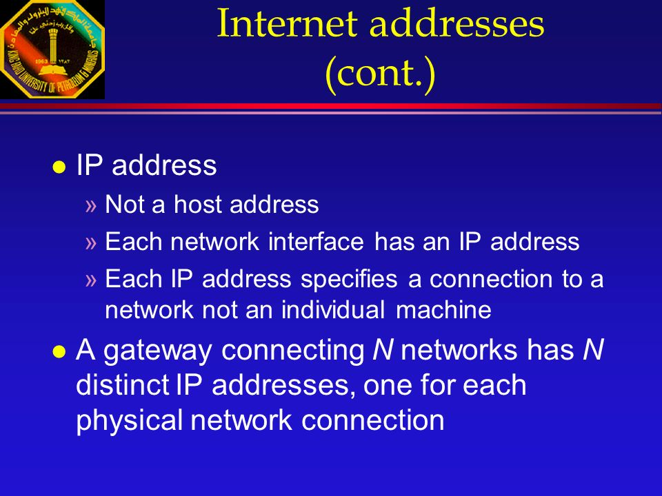 Internet addresses (cont.) l IP address »Not a host address »Each network interface has an IP address »Each IP address specifies a connection to a network not an individual machine l A gateway connecting N networks has N distinct IP addresses, one for each physical network connection