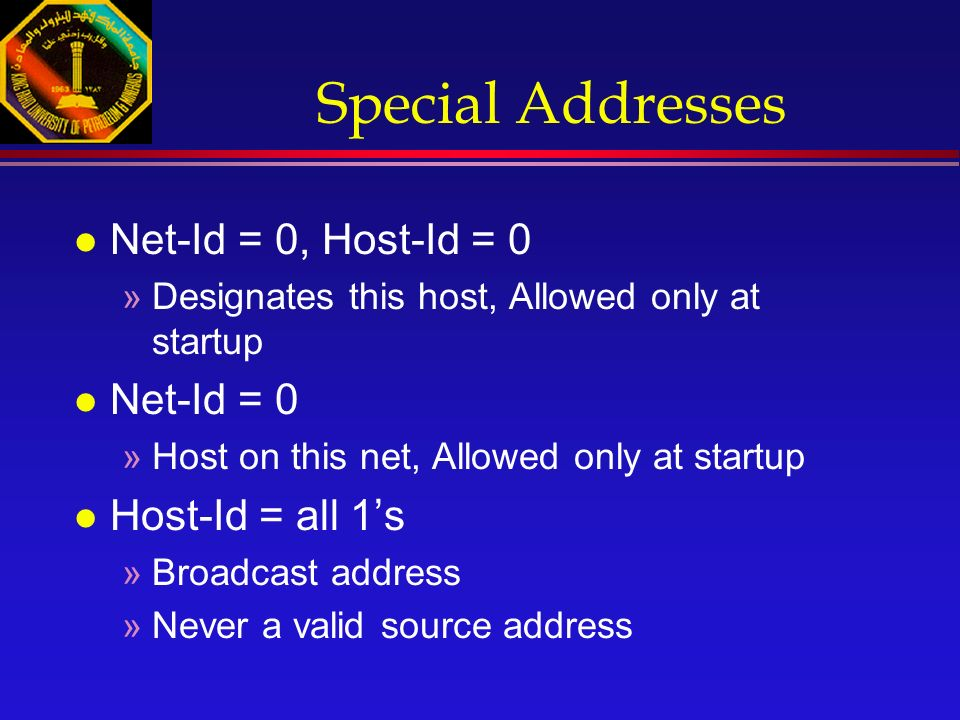 Special Addresses l Net-Id = 0, Host-Id = 0 »Designates this host, Allowed only at startup l Net-Id = 0 »Host on this net, Allowed only at startup l Host-Id = all 1's »Broadcast address »Never a valid source address