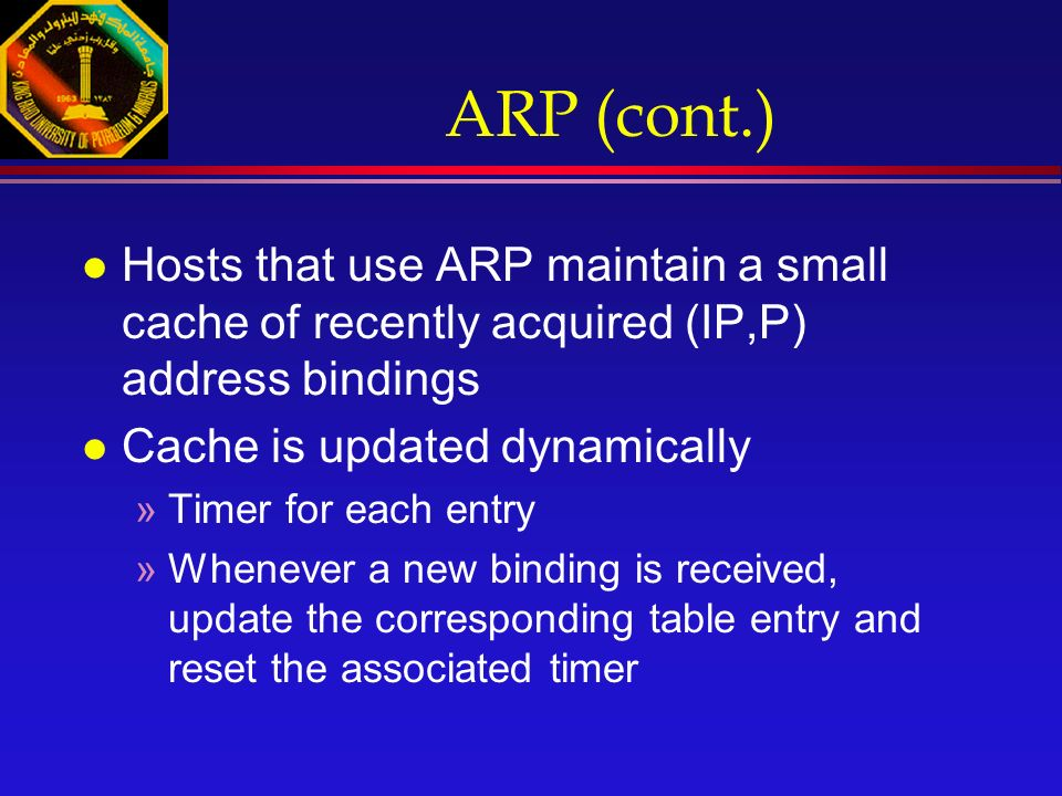 ARP (cont.) l Hosts that use ARP maintain a small cache of recently acquired (IP,P) address bindings l Cache is updated dynamically »Timer for each entry »Whenever a new binding is received, update the corresponding table entry and reset the associated timer