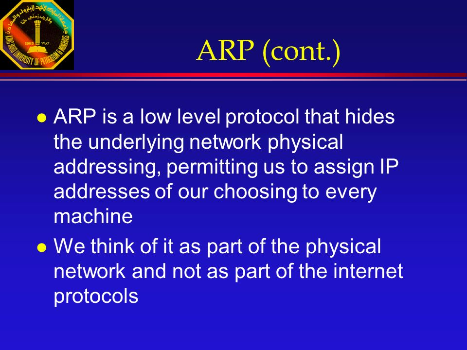 ARP (cont.) l ARP is a low level protocol that hides the underlying network physical addressing, permitting us to assign IP addresses of our choosing to every machine l We think of it as part of the physical network and not as part of the internet protocols