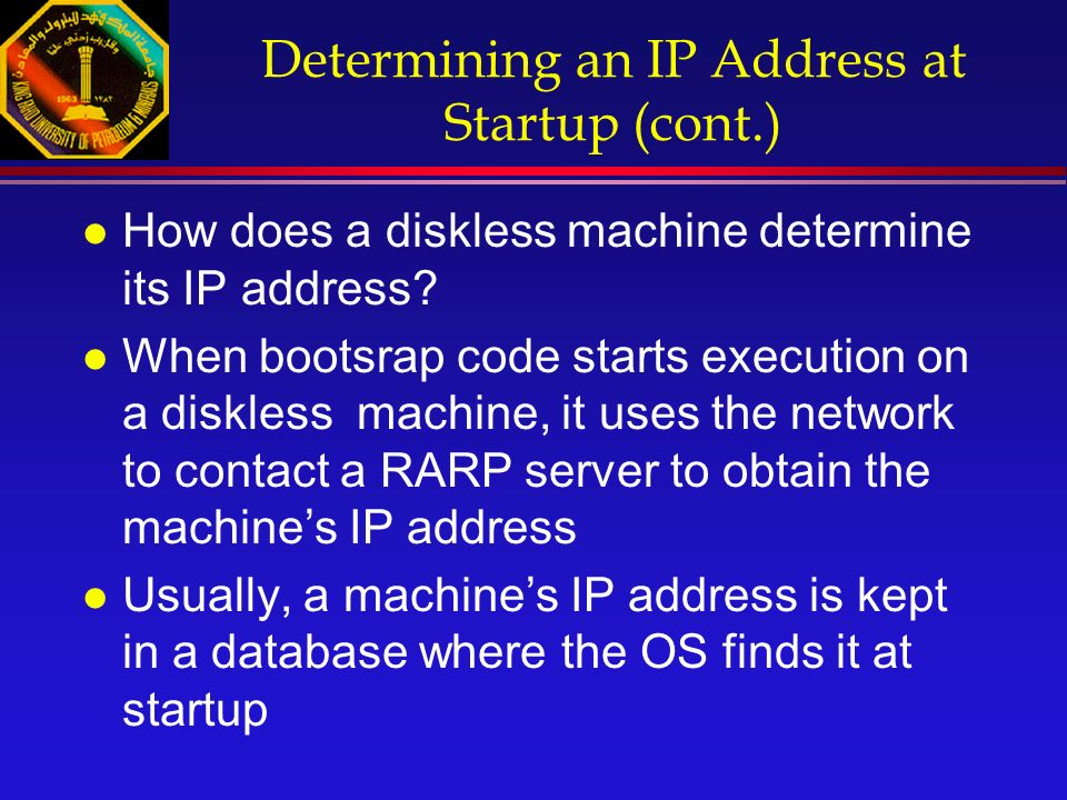 Determining an IP Address at Startup (cont.) l How does a diskless machine determine its IP address.