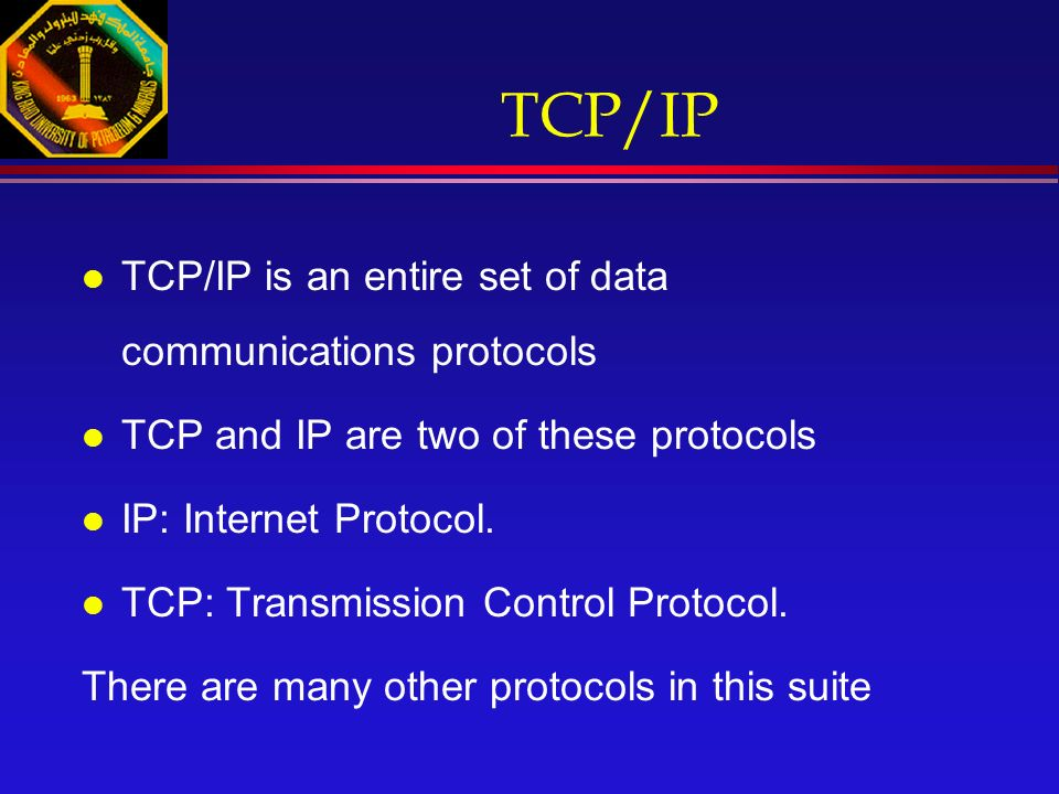 TCP/IP l TCP/IP is an entire set of data communications protocols l TCP and IP are two of these protocols l IP: Internet Protocol.