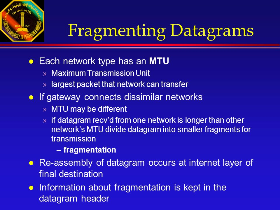 Fragmenting Datagrams l Each network type has an MTU »Maximum Transmission Unit »largest packet that network can transfer l If gateway connects dissimilar networks »MTU may be different »if datagram recv'd from one network is longer than other network's MTU divide datagram into smaller fragments for transmission –fragmentation l Re-assembly of datagram occurs at internet layer of final destination l Information about fragmentation is kept in the datagram header