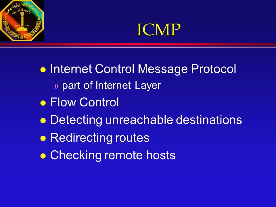 ICMP l Internet Control Message Protocol »part of Internet Layer l Flow Control l Detecting unreachable destinations l Redirecting routes l Checking remote hosts