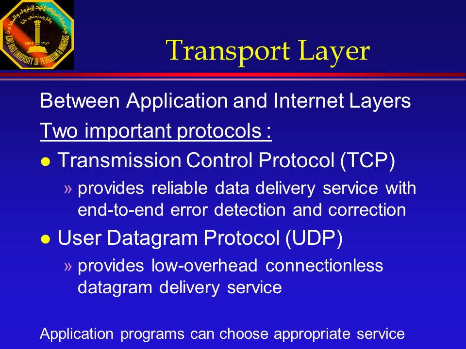 Transport Layer Between Application and Internet Layers Two important protocols : l Transmission Control Protocol (TCP) »provides reliable data delivery service with end-to-end error detection and correction l User Datagram Protocol (UDP) »provides low-overhead connectionless datagram delivery service Application programs can choose appropriate service