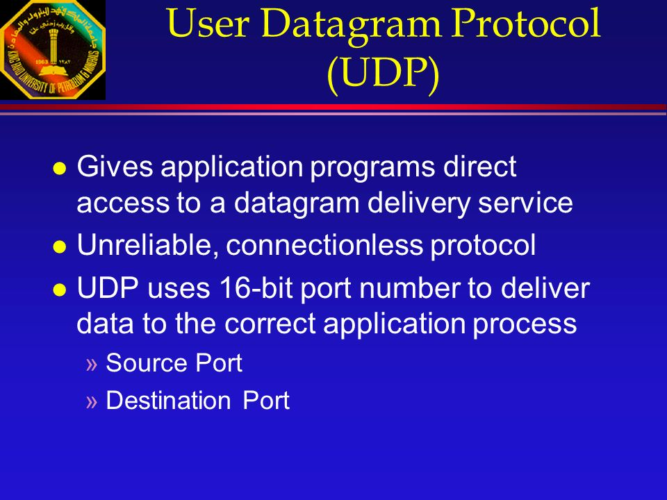 User Datagram Protocol (UDP) l Gives application programs direct access to a datagram delivery service l Unreliable, connectionless protocol l UDP uses 16-bit port number to deliver data to the correct application process »Source Port »Destination Port