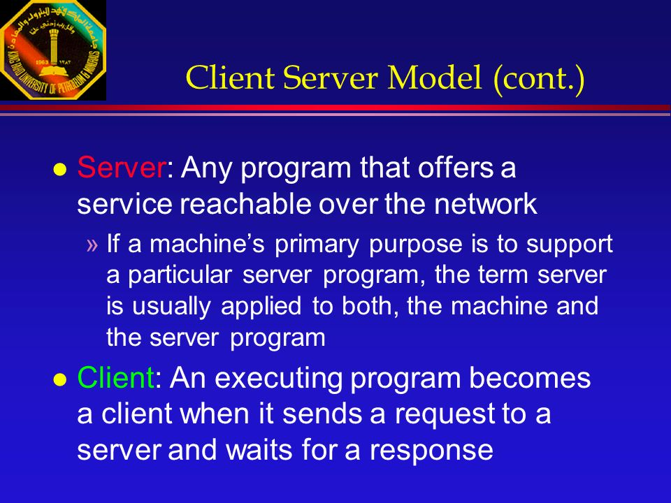 Client Server Model (cont.) l Server: Any program that offers a service reachable over the network »If a machine's primary purpose is to support a particular server program, the term server is usually applied to both, the machine and the server program l Client: An executing program becomes a client when it sends a request to a server and waits for a response