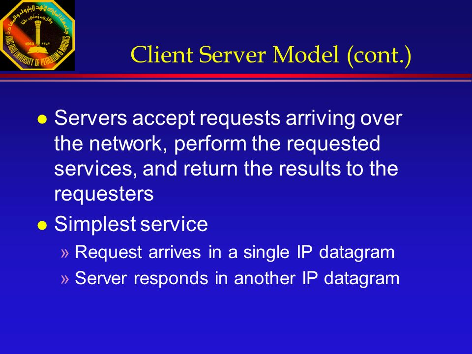 Client Server Model (cont.) l Servers accept requests arriving over the network, perform the requested services, and return the results to the requesters l Simplest service »Request arrives in a single IP datagram »Server responds in another IP datagram