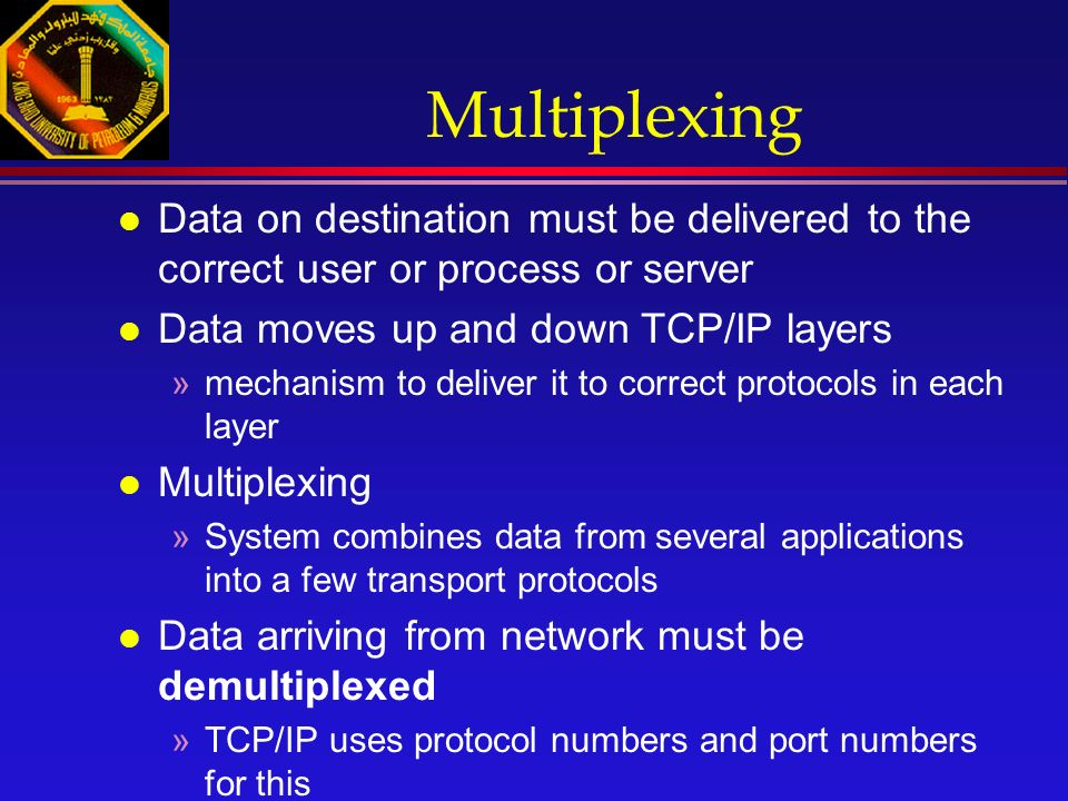 Multiplexing l Data on destination must be delivered to the correct user or process or server l Data moves up and down TCP/IP layers »mechanism to deliver it to correct protocols in each layer l Multiplexing »System combines data from several applications into a few transport protocols l Data arriving from network must be demultiplexed »TCP/IP uses protocol numbers and port numbers for this