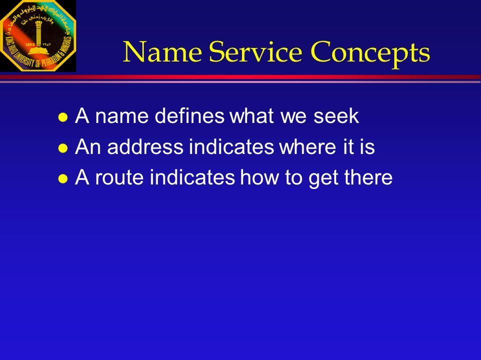 Name Service Concepts l A name defines what we seek l An address indicates where it is l A route indicates how to get there