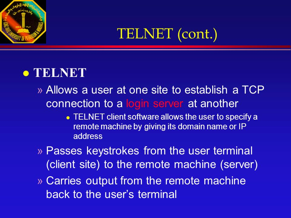 TELNET (cont.) l TELNET »Allows a user at one site to establish a TCP connection to a login server at another l TELNET client software allows the user to specify a remote machine by giving its domain name or IP address »Passes keystrokes from the user terminal (client site) to the remote machine (server) »Carries output from the remote machine back to the user's terminal
