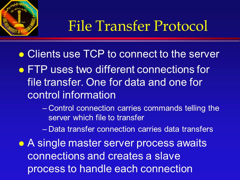 File Transfer Protocol l Clients use TCP to connect to the server l FTP uses two different connections for file transfer.