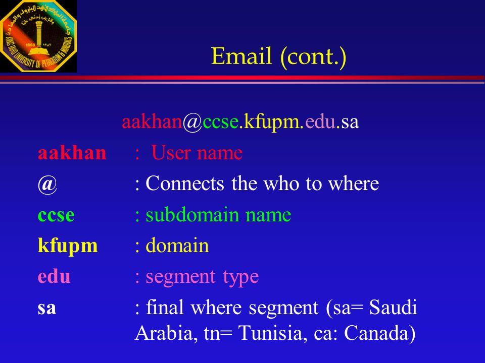 Email (cont.) aakhan@ccse.kfupm.edu.sa aakhan: User name @: Connects the who to where ccse: subdomain name kfupm: domain edu: segment type sa: final where segment (sa= Saudi Arabia, tn= Tunisia, ca: Canada)