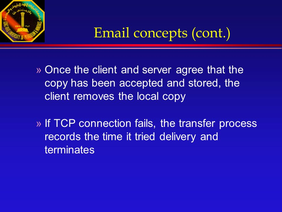 Email concepts (cont.) »Once the client and server agree that the copy has been accepted and stored, the client removes the local copy »If TCP connection fails, the transfer process records the time it tried delivery and terminates