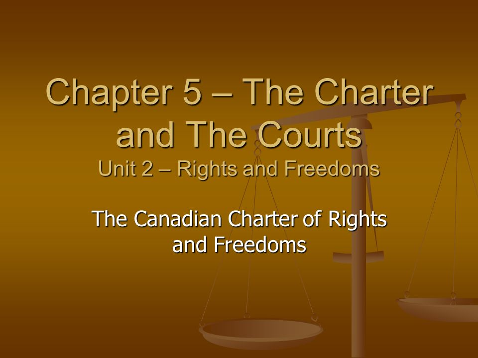 Chapter 5 – The Charter and The Courts Unit 2 – Rights and Freedoms The Canadian Charter of Rights and Freedoms