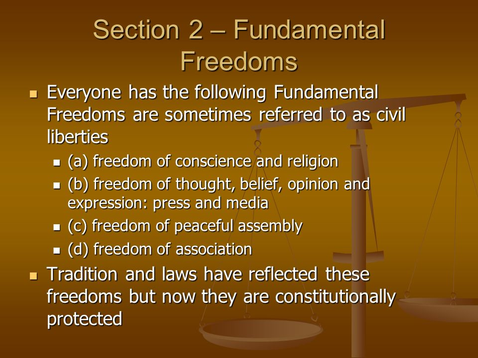 Section 2 – Fundamental Freedoms Everyone has the following Fundamental Freedoms are sometimes referred to as civil liberties Everyone has the following Fundamental Freedoms are sometimes referred to as civil liberties (a) freedom of conscience and religion (a) freedom of conscience and religion (b) freedom of thought, belief, opinion and expression: press and media (b) freedom of thought, belief, opinion and expression: press and media (c) freedom of peaceful assembly (c) freedom of peaceful assembly (d) freedom of association (d) freedom of association Tradition and laws have reflected these freedoms but now they are constitutionally protected Tradition and laws have reflected these freedoms but now they are constitutionally protected