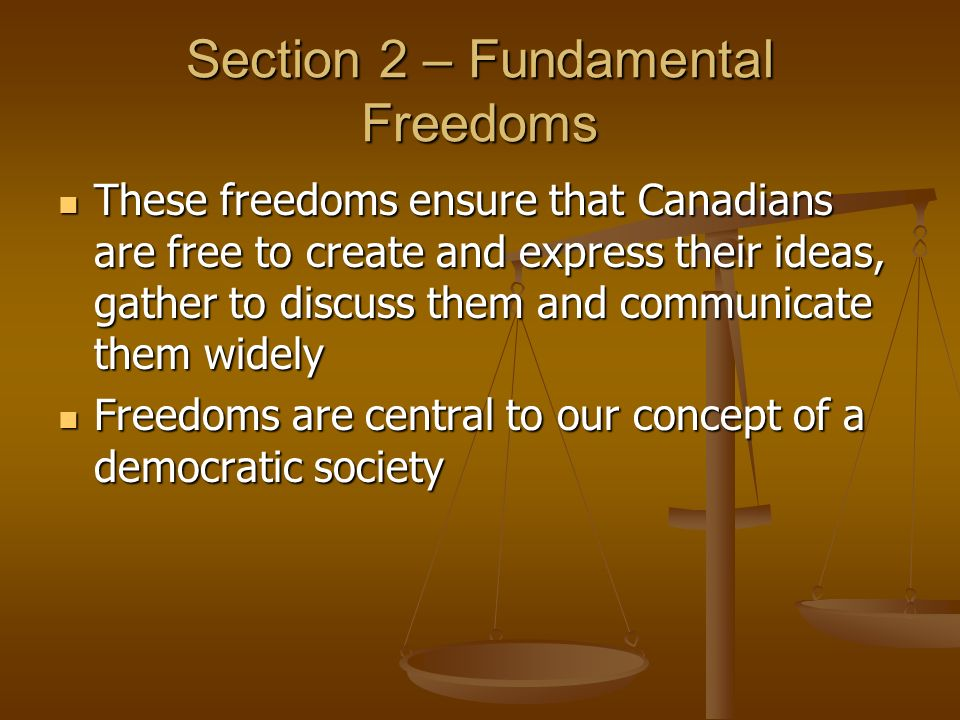 Section 2 – Fundamental Freedoms These freedoms ensure that Canadians are free to create and express their ideas, gather to discuss them and communicate them widely These freedoms ensure that Canadians are free to create and express their ideas, gather to discuss them and communicate them widely Freedoms are central to our concept of a democratic society Freedoms are central to our concept of a democratic society