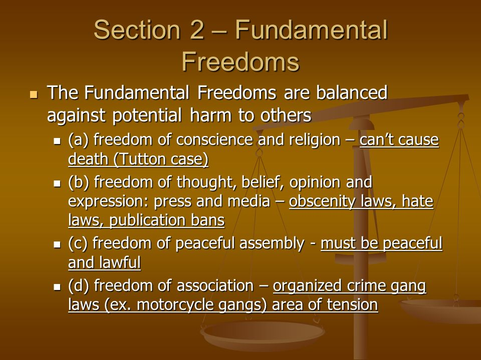 Section 2 – Fundamental Freedoms The Fundamental Freedoms are balanced against potential harm to others The Fundamental Freedoms are balanced against potential harm to others (a) freedom of conscience and religion – can't cause death (Tutton case) (a) freedom of conscience and religion – can't cause death (Tutton case) (b) freedom of thought, belief, opinion and expression: press and media – obscenity laws, hate laws, publication bans (b) freedom of thought, belief, opinion and expression: press and media – obscenity laws, hate laws, publication bans (c) freedom of peaceful assembly - must be peaceful and lawful (c) freedom of peaceful assembly - must be peaceful and lawful (d) freedom of association – organized crime gang laws (ex.