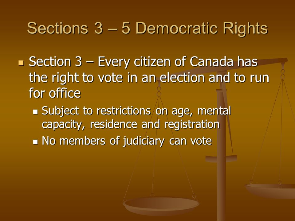 Sections 3 – 5 Democratic Rights Section 3 – Every citizen of Canada has the right to vote in an election and to run for office Section 3 – Every citizen of Canada has the right to vote in an election and to run for office Subject to restrictions on age, mental capacity, residence and registration Subject to restrictions on age, mental capacity, residence and registration No members of judiciary can vote No members of judiciary can vote