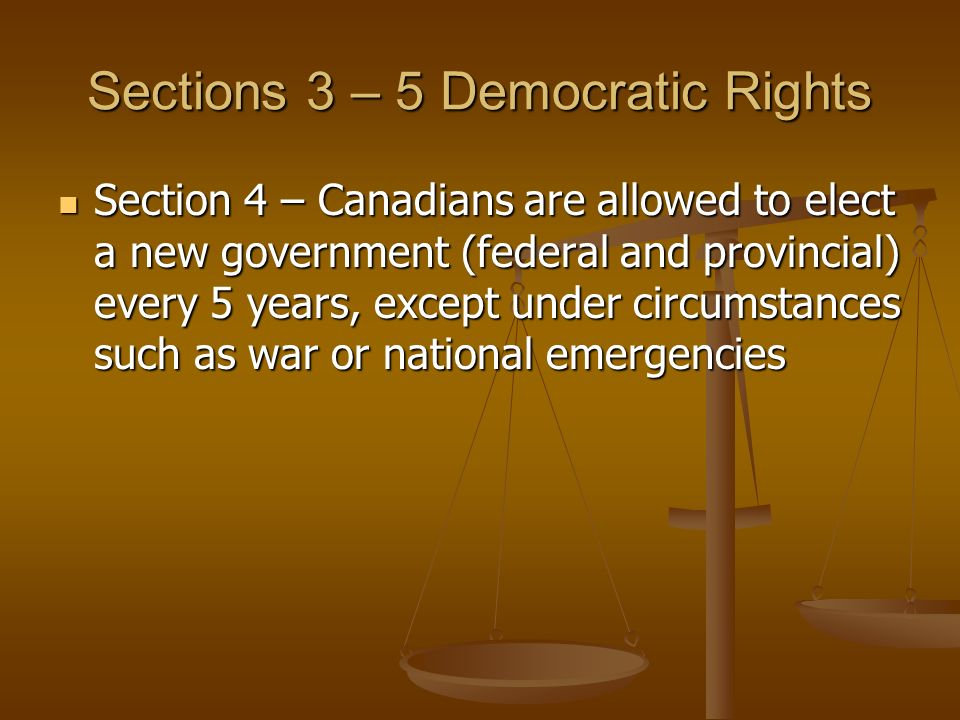 Sections 3 – 5 Democratic Rights Section 4 – Canadians are allowed to elect a new government (federal and provincial) every 5 years, except under circumstances such as war or national emergencies Section 4 – Canadians are allowed to elect a new government (federal and provincial) every 5 years, except under circumstances such as war or national emergencies