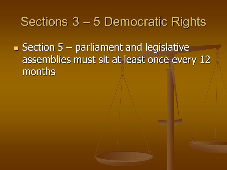 Sections 3 – 5 Democratic Rights Section 5 – parliament and legislative assemblies must sit at least once every 12 months Section 5 – parliament and legislative assemblies must sit at least once every 12 months