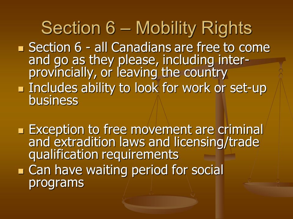 Section 6 – Mobility Rights Section 6 - all Canadians are free to come and go as they please, including inter- provincially, or leaving the country Section 6 - all Canadians are free to come and go as they please, including inter- provincially, or leaving the country Includes ability to look for work or set-up business Includes ability to look for work or set-up business Exception to free movement are criminal and extradition laws and licensing/trade qualification requirements Exception to free movement are criminal and extradition laws and licensing/trade qualification requirements Can have waiting period for social programs Can have waiting period for social programs