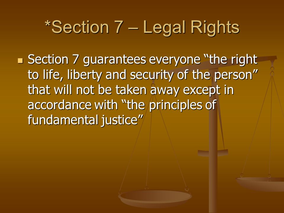 *Section 7 – Legal Rights Section 7 guarantees everyone the right to life, liberty and security of the person that will not be taken away except in accordance with the principles of fundamental justice Section 7 guarantees everyone the right to life, liberty and security of the person that will not be taken away except in accordance with the principles of fundamental justice