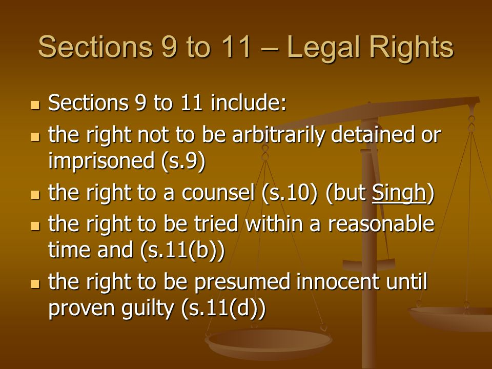 Sections 9 to 11 – Legal Rights Sections 9 to 11 include: Sections 9 to 11 include: the right not to be arbitrarily detained or imprisoned (s.9) the right not to be arbitrarily detained or imprisoned (s.9) the right to a counsel (s.10) (but Singh) the right to a counsel (s.10) (but Singh) the right to be tried within a reasonable time and (s.11(b)) the right to be tried within a reasonable time and (s.11(b)) the right to be presumed innocent until proven guilty (s.11(d)) the right to be presumed innocent until proven guilty (s.11(d))