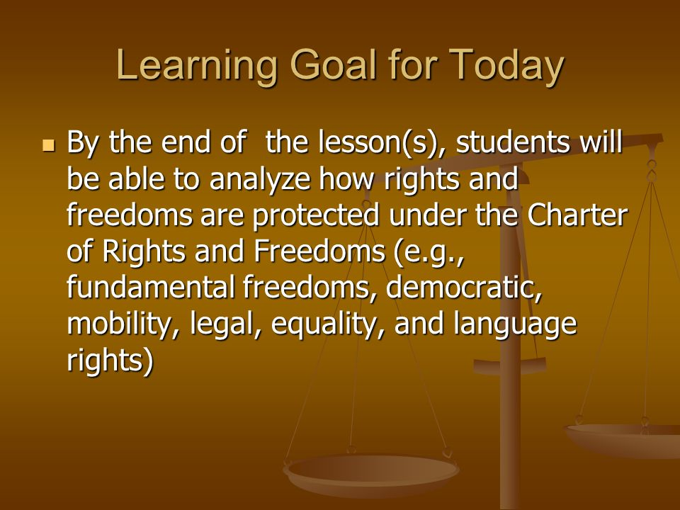 Learning Goal for Today By the end of the lesson(s), students will be able to analyze how rights and freedoms are protected under the Charter of Rights and Freedoms (e.g., fundamental freedoms, democratic, mobility, legal, equality, and language rights) By the end of the lesson(s), students will be able to analyze how rights and freedoms are protected under the Charter of Rights and Freedoms (e.g., fundamental freedoms, democratic, mobility, legal, equality, and language rights)