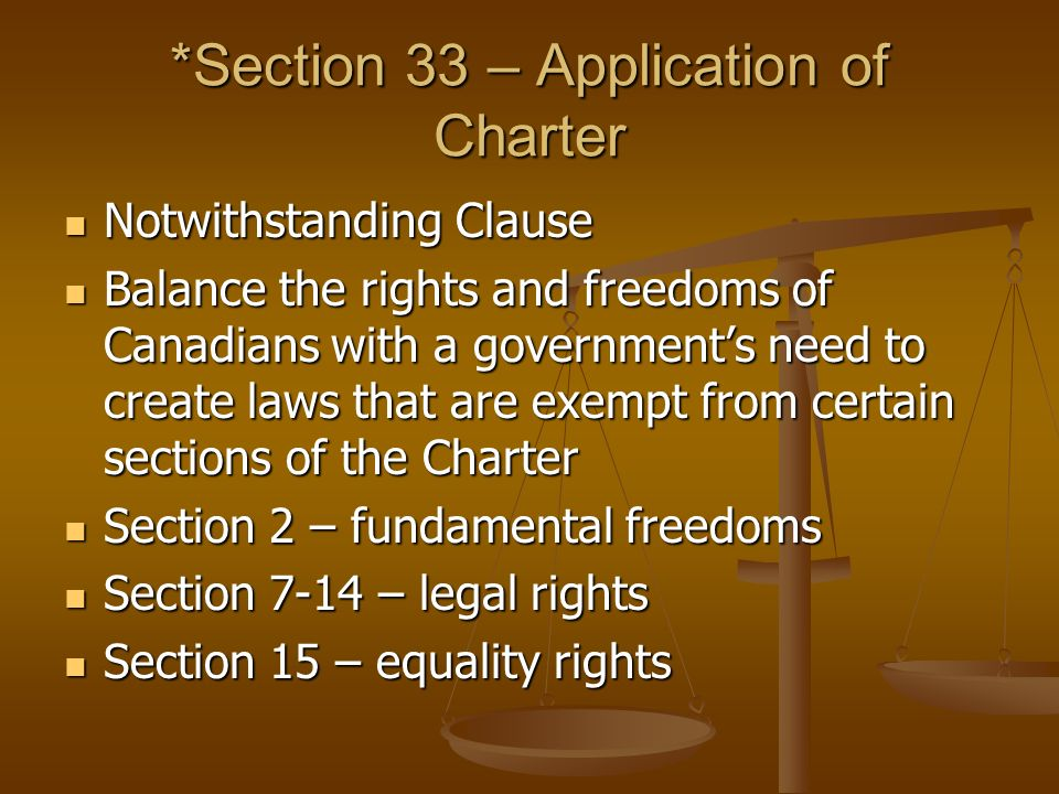 *Section 33 – Application of Charter Notwithstanding Clause Notwithstanding Clause Balance the rights and freedoms of Canadians with a government's need to create laws that are exempt from certain sections of the Charter Balance the rights and freedoms of Canadians with a government's need to create laws that are exempt from certain sections of the Charter Section 2 – fundamental freedoms Section 2 – fundamental freedoms Section 7-14 – legal rights Section 7-14 – legal rights Section 15 – equality rights Section 15 – equality rights