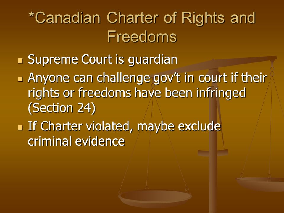 *Canadian Charter of Rights and Freedoms Supreme Court is guardian Supreme Court is guardian Anyone can challenge gov't in court if their rights or freedoms have been infringed (Section 24) Anyone can challenge gov't in court if their rights or freedoms have been infringed (Section 24) If Charter violated, maybe exclude criminal evidence If Charter violated, maybe exclude criminal evidence