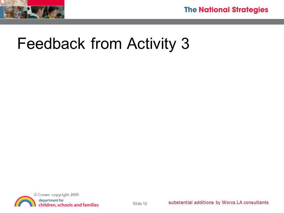 © Crown copyright 2009 Slide 12 substantial additions by Worcs LA consultants Feedback from Activity 3