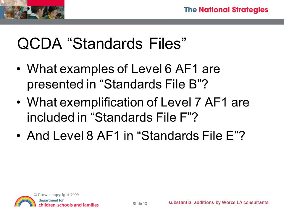 © Crown copyright 2009 Slide 13 substantial additions by Worcs LA consultants QCDA Standards Files What examples of Level 6 AF1 are presented in Standards File B .
