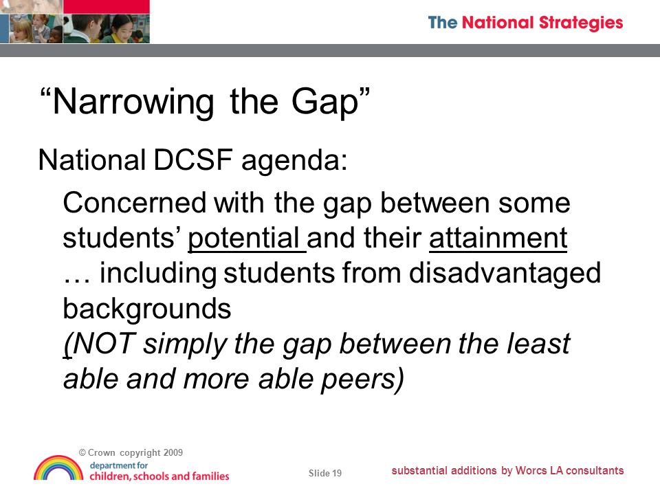 © Crown copyright 2009 Slide 19 substantial additions by Worcs LA consultants Narrowing the Gap National DCSF agenda: Concerned with the gap between some students' potential and their attainment … including students from disadvantaged backgrounds (NOT simply the gap between the least able and more able peers)